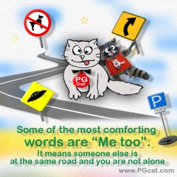 Some of the most comforting words are 'Me too'. It means someone else is at the same road and you are not alone